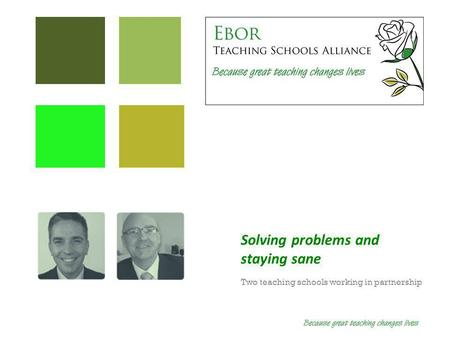 Solving problems and staying sane Two teaching schools working in partnership.