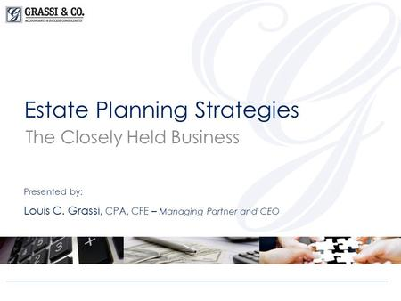 Estate Planning Strategies The Closely Held Business Presented by: Louis C. Grassi, CPA, CFE – Managing Partner and CEO.