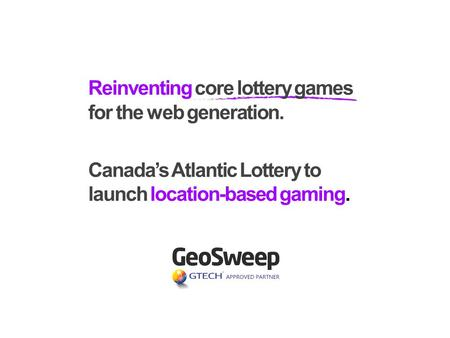 Reinventing core lottery games for the web generation. Canadas Atlantic Lottery to launch location-based gaming.