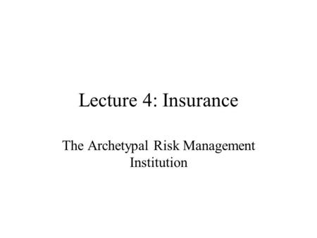 Lecture 4: Insurance The Archetypal Risk Management Institution.