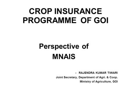 CROP INSURANCE PROGRAMME OF GOI Perspective of MNAIS - RAJENDRA KUMAR TIWARI Joint Secretary, Department of Agri. & Coop. Ministry of Agriculture, GOI.