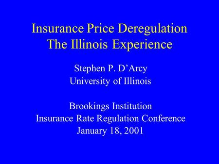 Insurance Price Deregulation The Illinois Experience Stephen P. DArcy University of Illinois Brookings Institution Insurance Rate Regulation Conference.