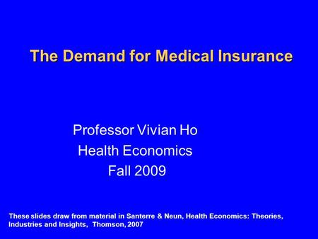 The Demand for Medical Insurance Professor Vivian Ho Health Economics Fall 2009 These slides draw from material in Santerre & Neun, Health Economics: Theories,