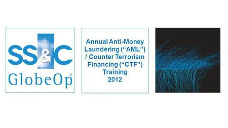 Annual Anti-Money Laundering (AML) / Counter Terrorism Financing (CTF) Training 2012.