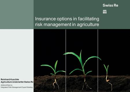 Insurance options in facilitating risk management in agriculture Reinhard Kuschke Agriculture Underwriter Swiss Re 2009 AFRACA Integrated Risk Management.