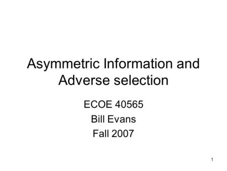 1 Asymmetric Information and Adverse selection ECOE 40565 Bill Evans Fall 2007.