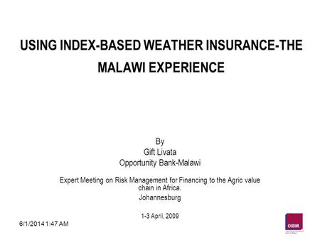 6/1/2014 1:49 AM1 USING INDEX-BASED WEATHER INSURANCE-THE MALAWI EXPERIENCE By Gift Livata Opportunity Bank-Malawi Expert Meeting on Risk Management for.