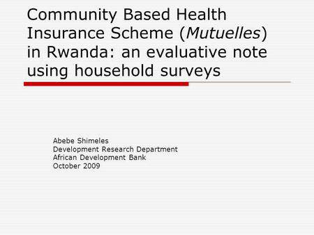 Community Based Health Insurance Scheme (Mutuelles) in Rwanda: an evaluative note using household surveys Abebe Shimeles Development Research Department.