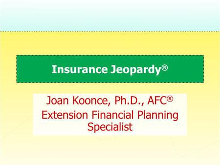 Insurance Jeopardy ® Joan Koonce, Ph.D., AFC ® Extension Financial Planning Specialist.