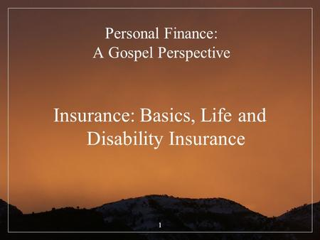 1 Personal Finance: A Gospel Perspective Insurance: Basics, Life and Disability Insurance.