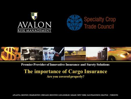 The importance of Cargo Insurance Are you covered properly? ATLANTA | BOSTON | CHARLESTON | CHICAGO | HOUSTON | LOS ANGELES | MIAMI | NEW YORK | SAN FRANCISCO.
