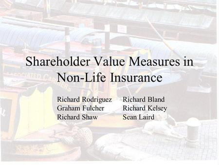 Shareholder Value Measures in Non-Life Insurance Richard RodriguezRichard Bland Graham Fulcher Richard Kelsey Richard ShawSean Laird.