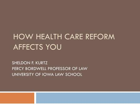 HOW HEALTH CARE REFORM AFFECTS YOU SHELDON F. KURTZ PERCY BORDWELL PROFESSOR OF LAW UNIVERSITY OF IOWA LAW SCHOOL.