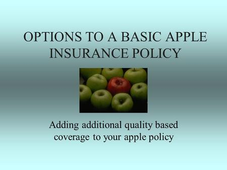OPTIONS TO A BASIC APPLE INSURANCE POLICY Adding additional quality based coverage to your apple policy.