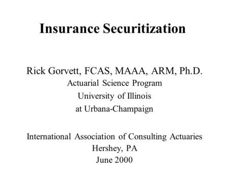 Insurance Securitization Rick Gorvett, FCAS, MAAA, ARM, Ph.D. Actuarial Science Program University of Illinois at Urbana-Champaign International Association.