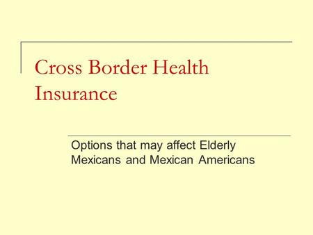 Cross Border Health Insurance Options that may affect Elderly Mexicans and Mexican Americans.