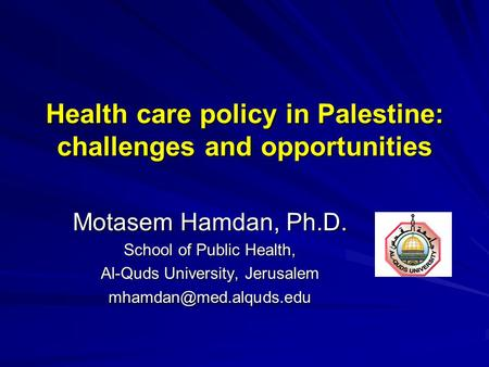 Health care policy in Palestine: challenges and opportunities Motasem Hamdan, Ph.D. School of Public Health, Al-Quds University, Jerusalem