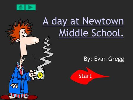 A day at Newtown Middle School. By: Evan Gregg Start.
