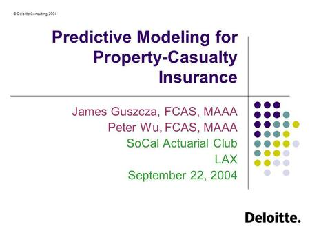 © Deloitte Consulting, 2004 Predictive Modeling for Property-Casualty Insurance James Guszcza, FCAS, MAAA Peter Wu, FCAS, MAAA SoCal Actuarial Club LAX.