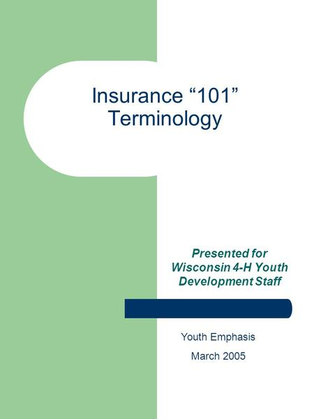 Insurance 101 Terminology Presented for Wisconsin 4-H Youth Development Staff Youth Emphasis March 2005.