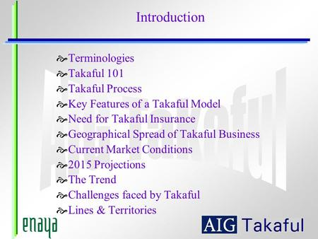 Terminologies Takaful 101 Takaful Process Key Features of a Takaful Model Need for Takaful Insurance Geographical Spread of Takaful Business Current Market.