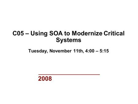 2008 C05 – Using SOA to Modernize Critical Systems Tuesday, November 11th, 4:00 – 5:15.