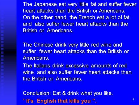 1 The Japanese eat very little fat and suffer fewer heart attacks than the British or Americans. On the other hand, the French eat a lot of fat and also.