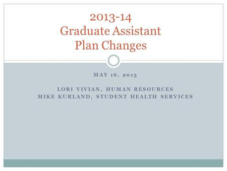 MAY 16, 2013 LORI VIVIAN, HUMAN RESOURCES MIKE KURLAND, STUDENT HEALTH SERVICES 2013-14 Graduate Assistant Plan Changes.