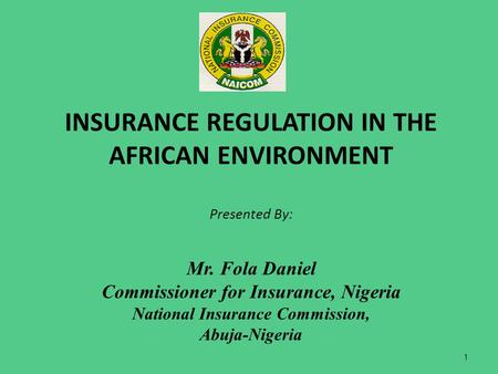 INSURANCE REGULATION IN THE AFRICAN ENVIRONMENT Presented By: Mr. Fola Daniel Commissioner for Insurance, Nigeria National Insurance Commission, Abuja-Nigeria.