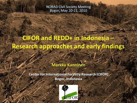 THINKING beyond the canopy CIFOR and REDD+ in Indonesia – Research approaches and early findings Markku Kanninen Center for International Forestry Research.