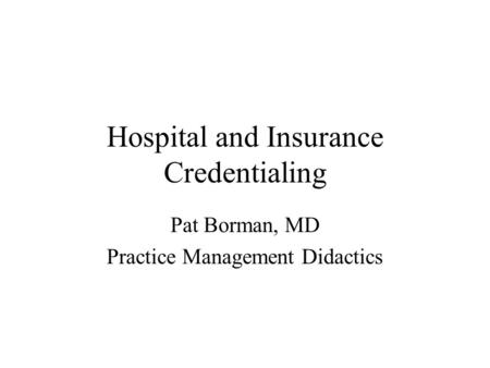 Hospital and Insurance Credentialing Pat Borman, MD Practice Management Didactics.