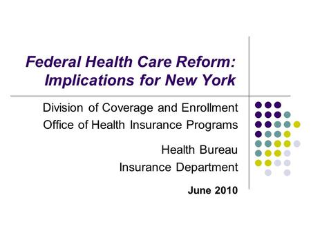 Federal Health Care Reform: Implications for New York Division of Coverage and Enrollment Office of Health Insurance Programs Health Bureau Insurance Department.