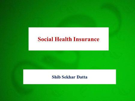 Shib Sekhar Datta Social Health Insurance. Framework What is Insurance Why Health Insurance Types of Health Insurance Social Health Insurance History.
