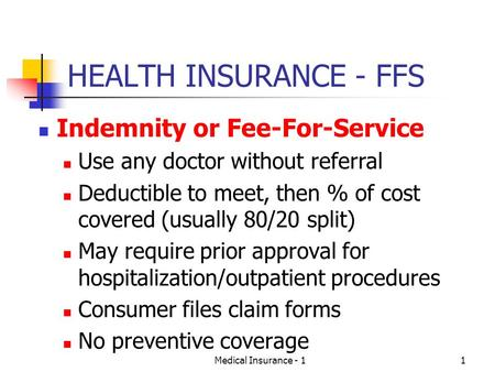 Medical Insurance - 11 HEALTH INSURANCE - FFS Indemnity or Fee-For-Service Use any doctor without referral Deductible to meet, then % of cost covered (usually.