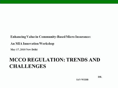 1 MCCO REGULATION: TRENDS AND CHALLENGES Enhancing Value in Community-Based Micro Insurance: An MIA Innovation Workshop May 17, 2010 New Delhi DR. IAN.