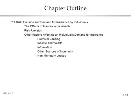 Chapter Outline 7.1	Risk Aversion and Demand for Insurance by Individuals The Effects of Insurance on Wealth Risk Aversion Other Factors Affecting an Individual's.