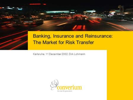 Karlsruhe, 11 December 2002, Dirk Lohmann Banking, Insurance and Reinsurance: The Market for Risk Transfer.