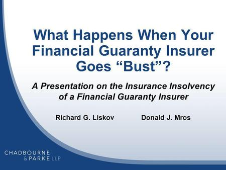 What Happens When Your Financial Guaranty Insurer Goes Bust? A Presentation on the Insurance Insolvency of a Financial Guaranty Insurer Richard G. Liskov.