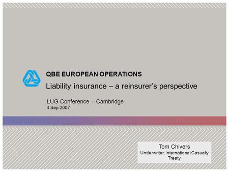 QBE EUROPEAN OPERATIONS Liability insurance – a reinsurers perspective LUG Conference – Cambridge 4 Sep 2007 Tom Chivers Underwriter, International Casualty.