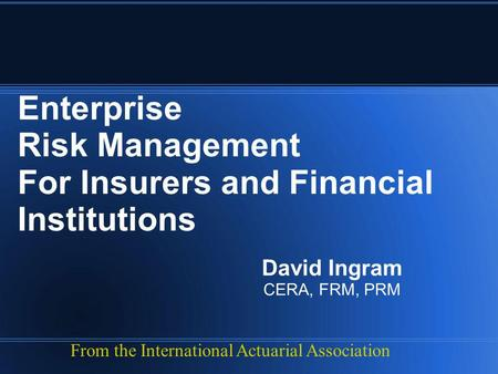 Enterprise Risk Management For Insurers and Financial Institutions David Ingram CERA, FRM, PRM From the International Actuarial Association.