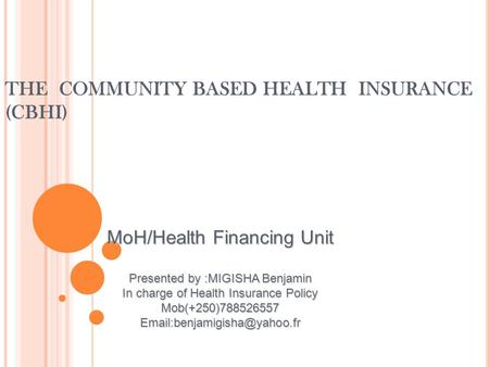 THE COMMUNITY BASED HEALTH INSURANCE (CBHI) MoH/Health Financing Unit Presented by :MIGISHA Benjamin In charge of Health Insurance Policy Mob(+250)788526557.