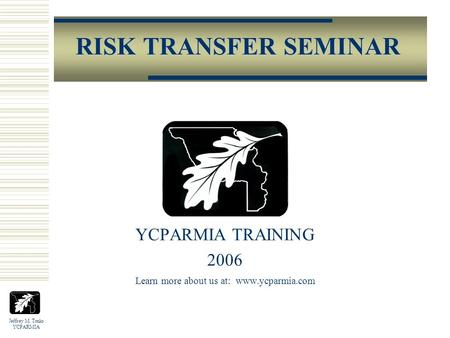 Jeffrey M. Tonks YCPARMIA RISK TRANSFER SEMINAR YCPARMIA TRAINING 2006 Learn more about us at: www.ycparmia.com.