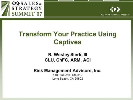 R. Wesley Sierk, III CLU, ChFC, ARM, ACI Risk Management Advisors, Inc. 110 Pine Ave, Ste 310 Long Beach, CA 90802 Transform Your Practice Using Captives.