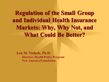 Regulation of the Small Group and Individual Health Insurance Markets: Why, Why Not, and What Could Be Better? Len M. Nichols, Ph.D. Director, Health Policy.