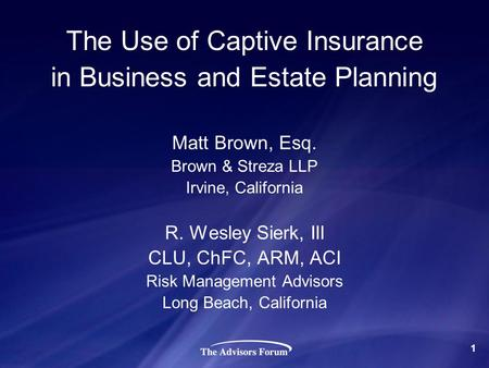 The Use of Captive Insurance in Business and Estate Planning Matt Brown, Esq. Brown & Streza LLP Irvine, California R. Wesley Sierk, III CLU, ChFC, ARM,