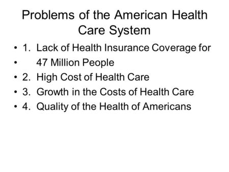 Problems of the American Health Care System 1. Lack of Health Insurance Coverage for 47 Million People 2. High Cost of Health Care 3. Growth in the Costs.