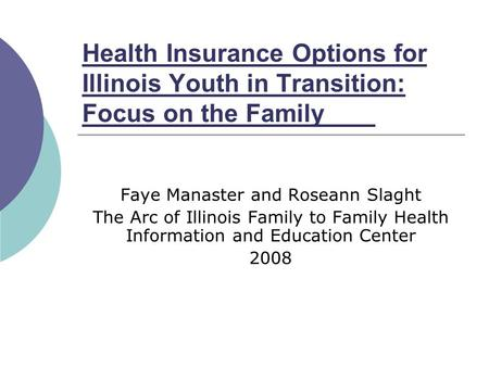 Health Insurance Options for Illinois Youth in Transition: Focus on the Family Faye Manaster and Roseann Slaght The Arc of Illinois Family to Family Health.