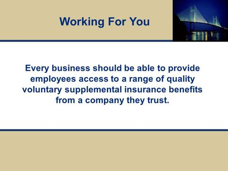 Every business should be able to provide employees access to a range of quality voluntary supplemental insurance benefits from a company they trust. Working.