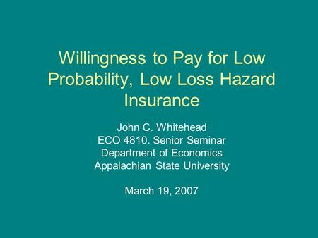 Willingness to Pay for Low Probability, Low Loss Hazard Insurance John C. Whitehead ECO 4810. Senior Seminar Department of Economics Appalachian State.