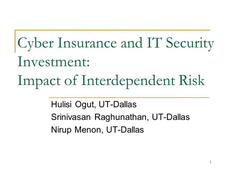 1 Cyber Insurance and IT Security Investment: Impact of Interdependent Risk Hulisi Ogut, UT-Dallas Srinivasan Raghunathan, UT-Dallas Nirup Menon, UT-Dallas.